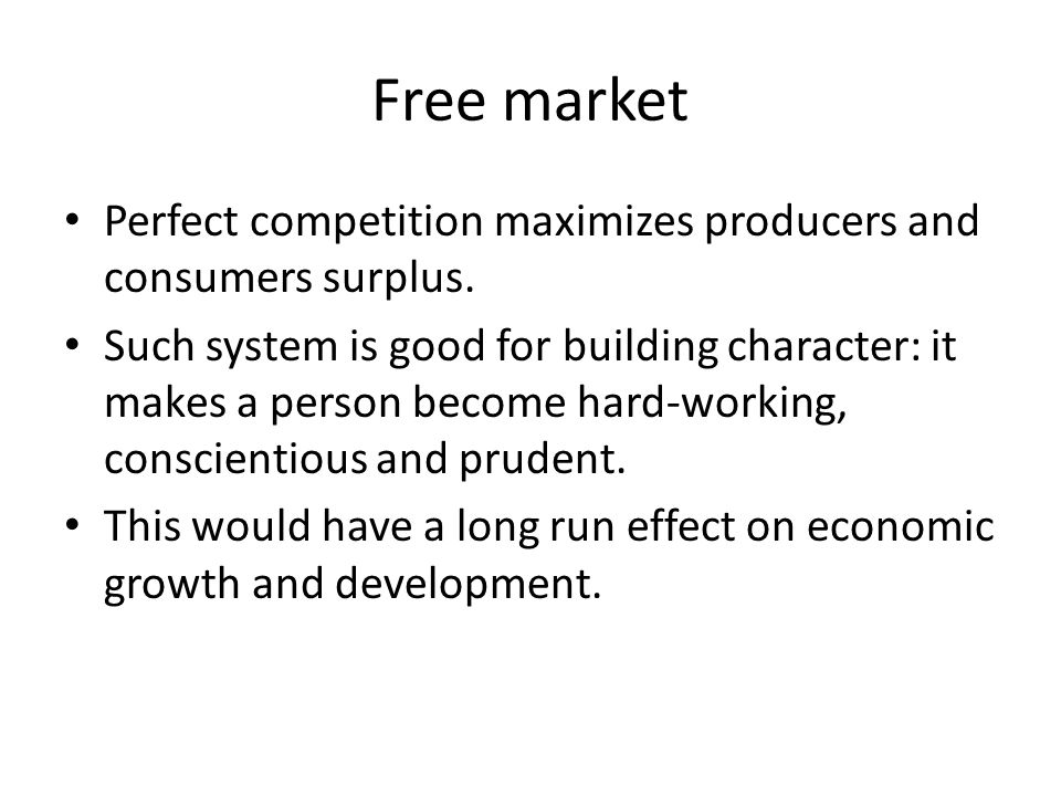 Free market Perfect competition maximizes producers and consumers surplus.