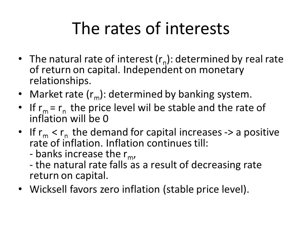 The rates of interests The natural rate of interest (rn): determined by real rate of return on capital. Independent on monetary relationships.