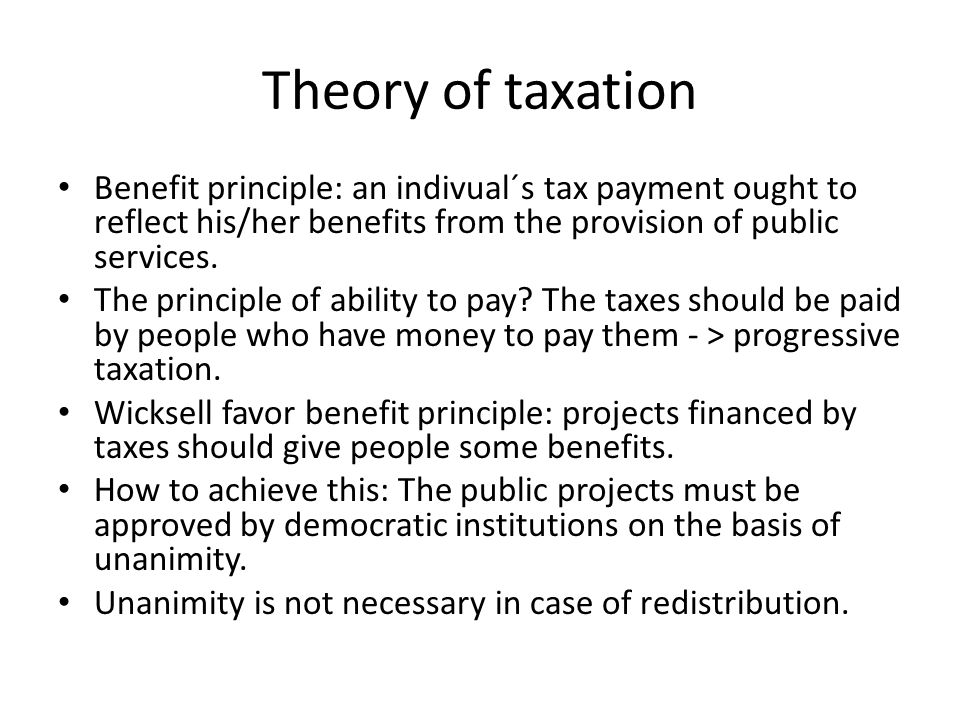 Theory of taxation Benefit principle: an indivual´s tax payment ought to reflect his/her benefits from the provision of public services.