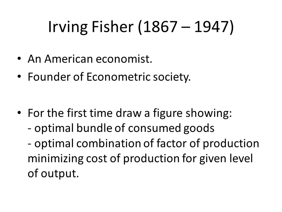 Irving Fisher (1867 – 1947) An American economist.