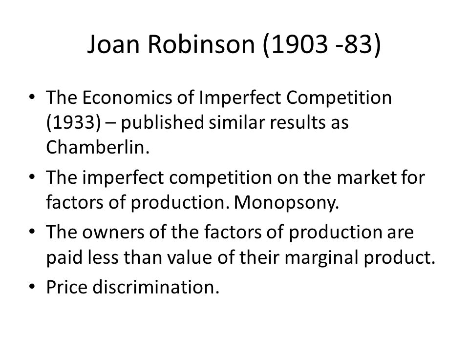 Joan Robinson (1903 -83) The Economics of Imperfect Competition (1933) – published similar results as Chamberlin.