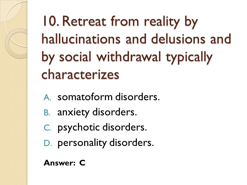 10. Retreat from reality by hallucinations and delusions and by social withdrawal typically characterizes