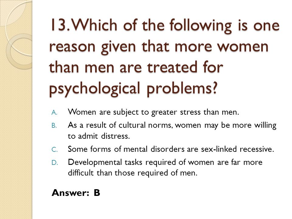 13. Which of the following is one reason given that more women than men are treated for psychological problems
