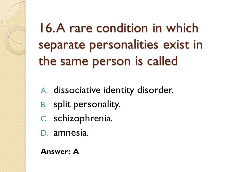 16. A rare condition in which separate personalities exist in the same person is called
