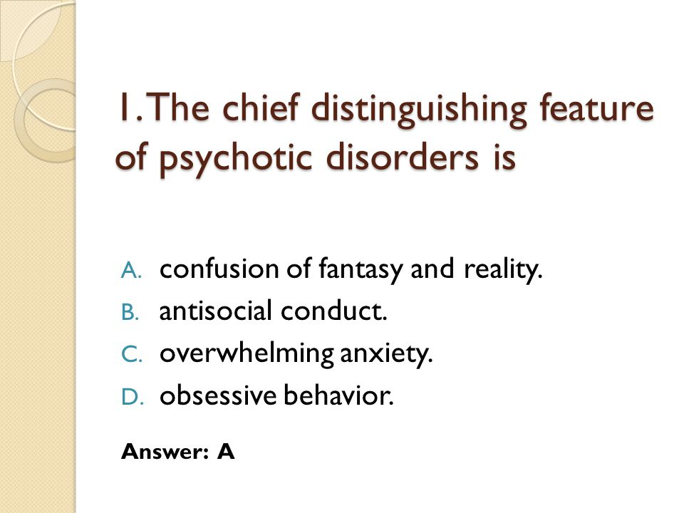 1. The chief distinguishing feature of psychotic disorders is