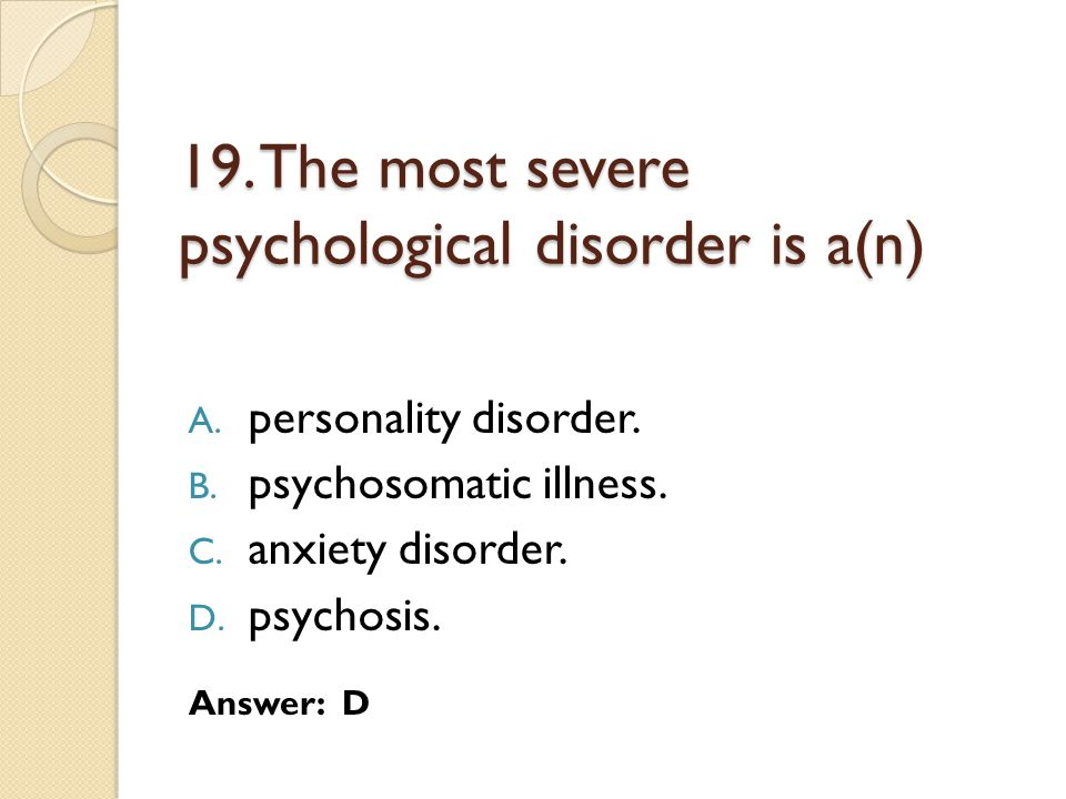 19. The most severe psychological disorder is a(n)