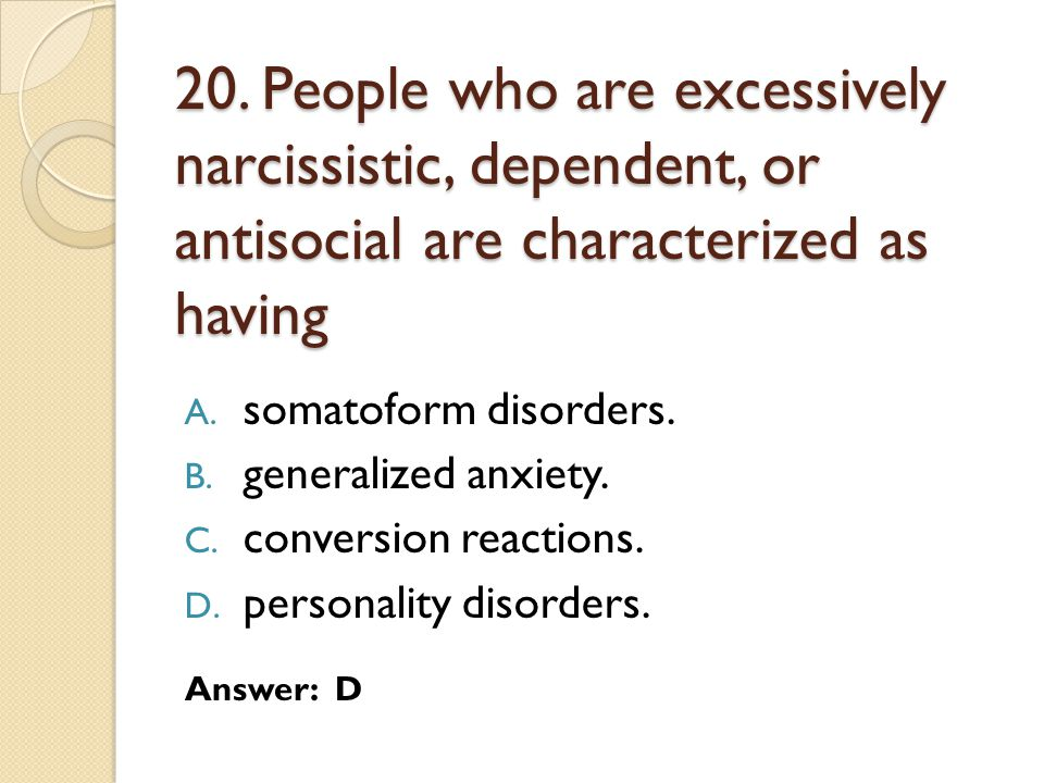 20. People who are excessively narcissistic, dependent, or antisocial are characterized as having