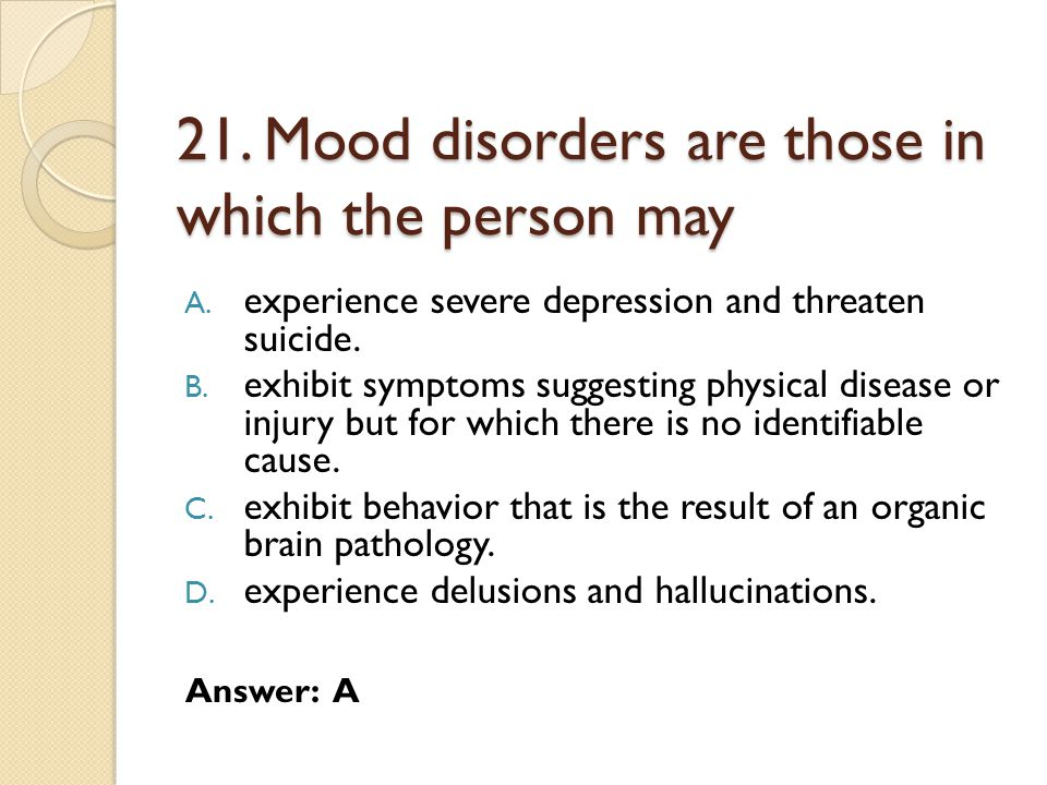 21. Mood disorders are those in which the person may