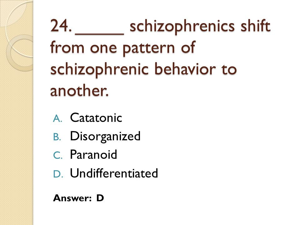 24. _____ schizophrenics shift from one pattern of schizophrenic behavior to another.