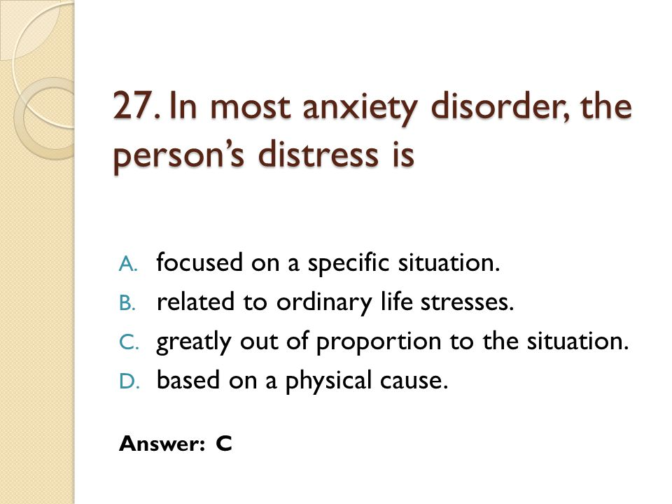 27. In most anxiety disorder, the person's distress is