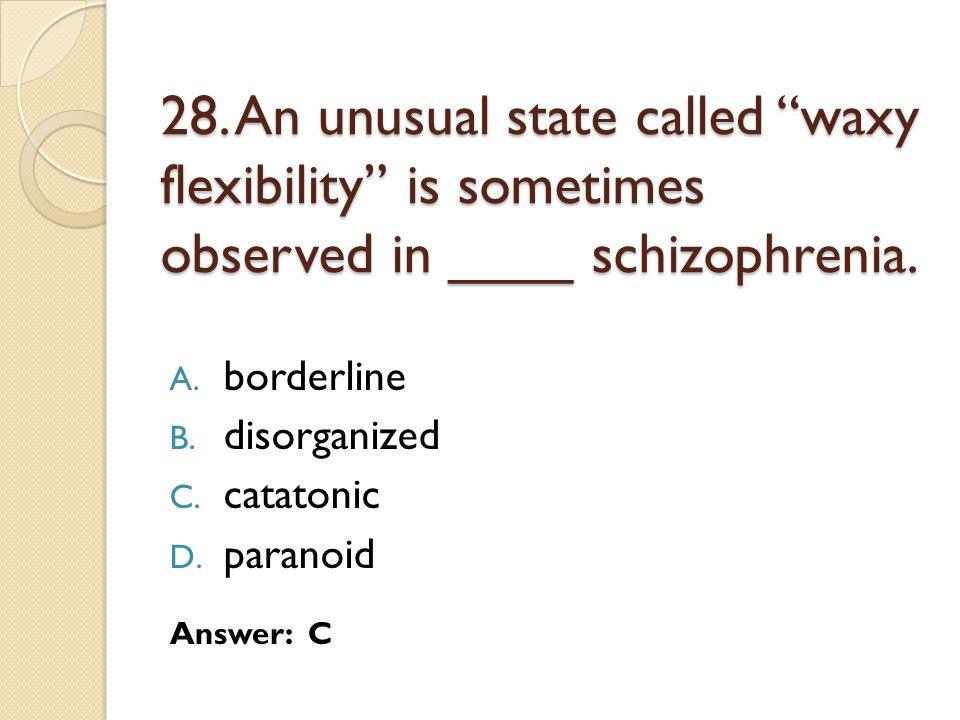 28. An unusual state called waxy flexibility is sometimes observed in ____ schizophrenia.