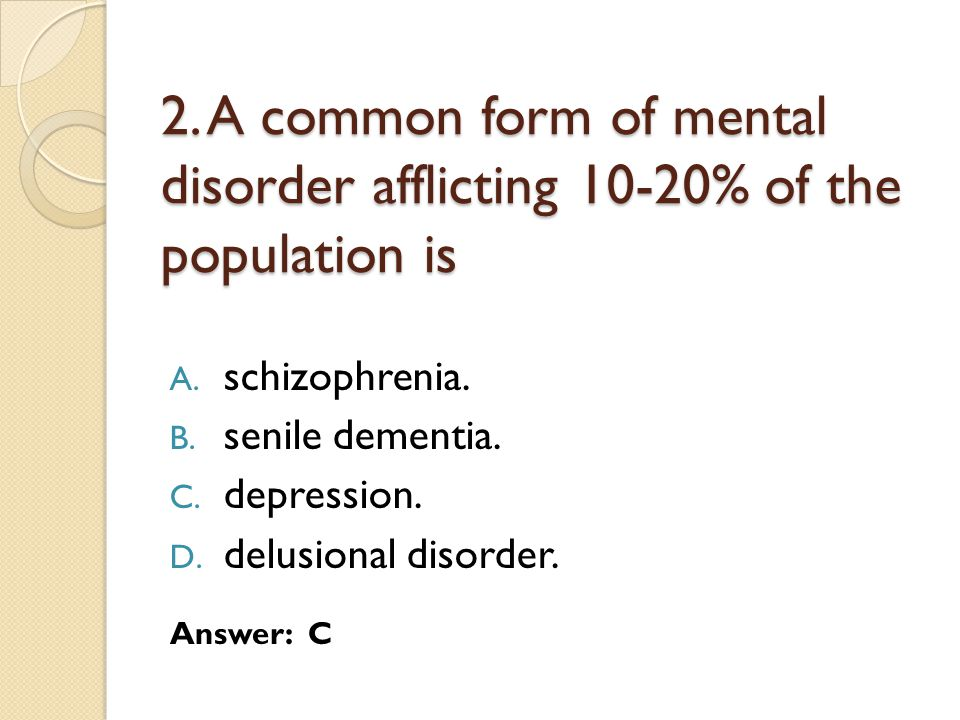 2. A common form of mental disorder afflicting 10-20% of the population is