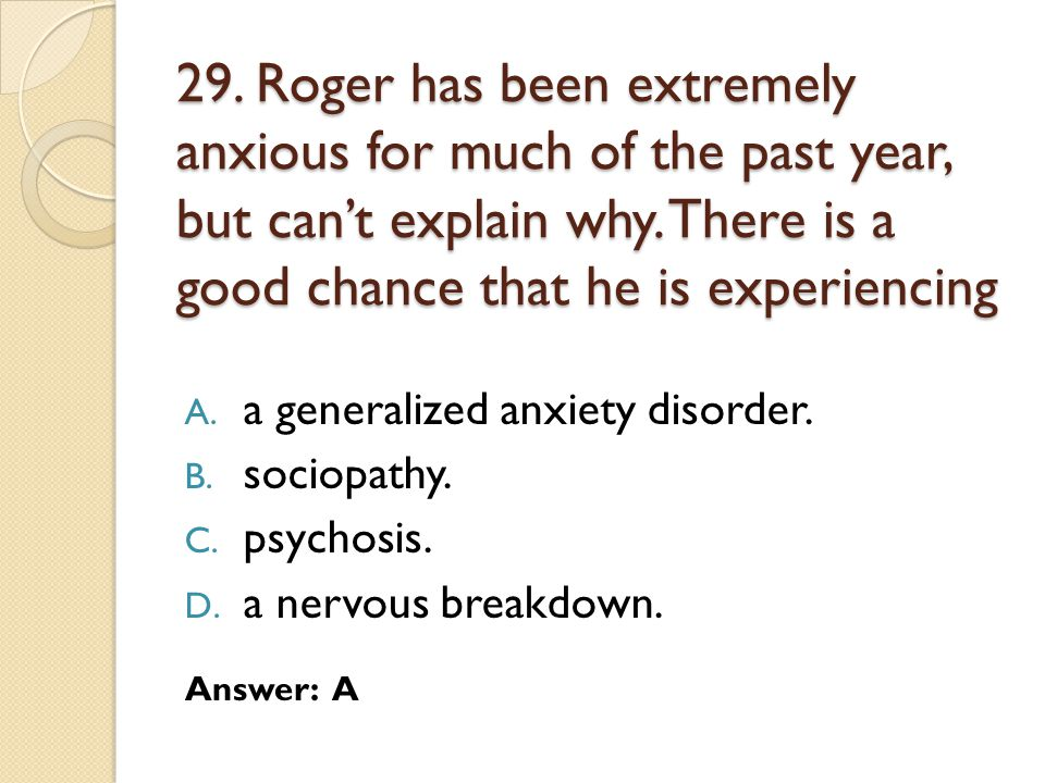 29. Roger has been extremely anxious for much of the past year, but can't explain why. There is a good chance that he is experiencing