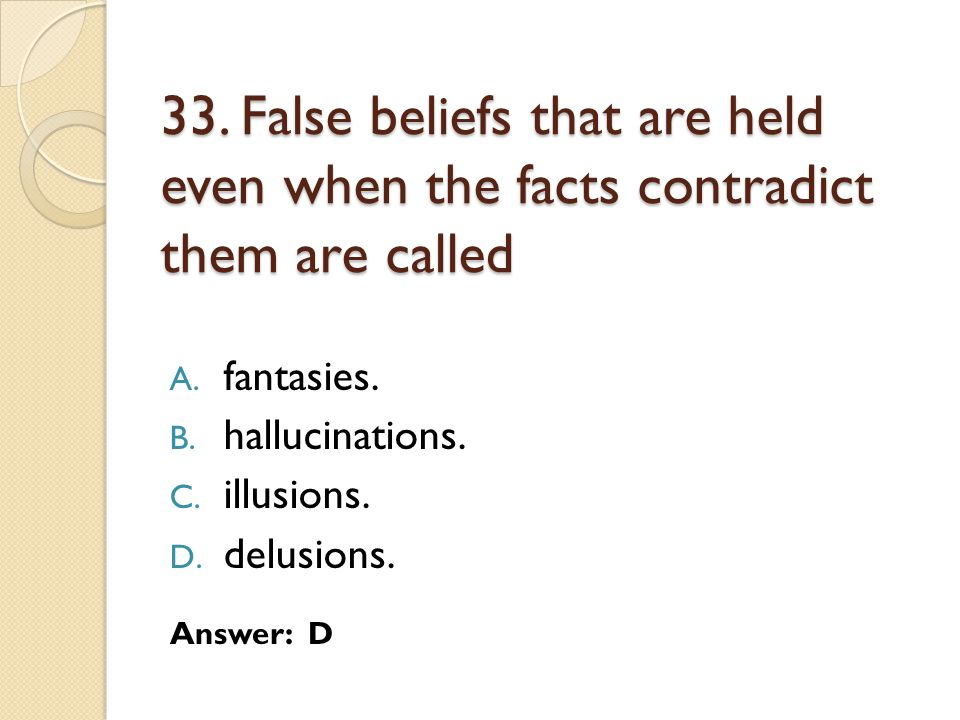 33. False beliefs that are held even when the facts contradict them are called