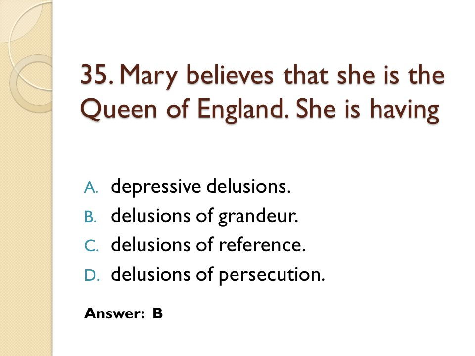 35. Mary believes that she is the Queen of England. She is having