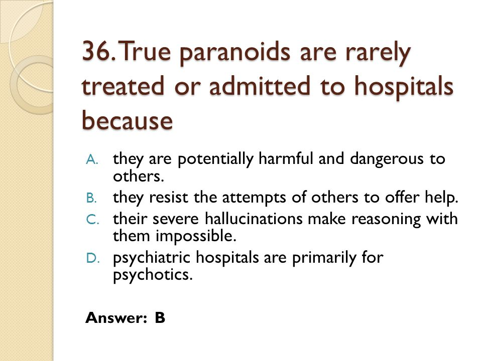 36. True paranoids are rarely treated or admitted to hospitals because