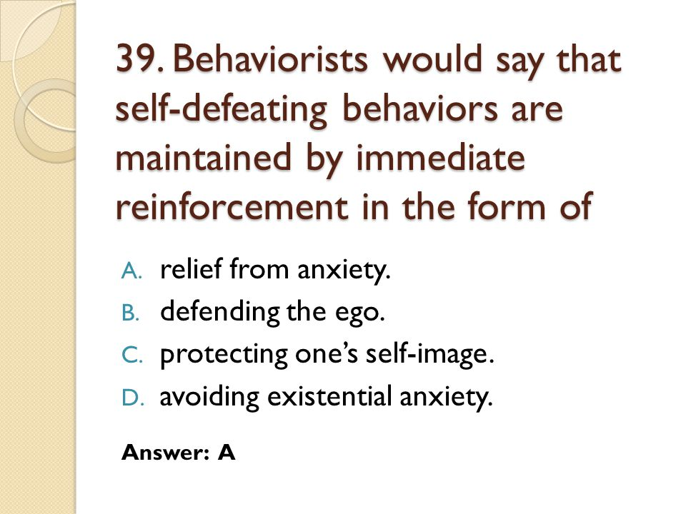 39. Behaviorists would say that self-defeating behaviors are maintained by immediate reinforcement in the form of