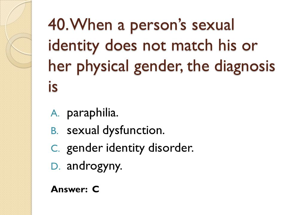 40. When a person's sexual identity does not match his or her physical gender, the diagnosis is