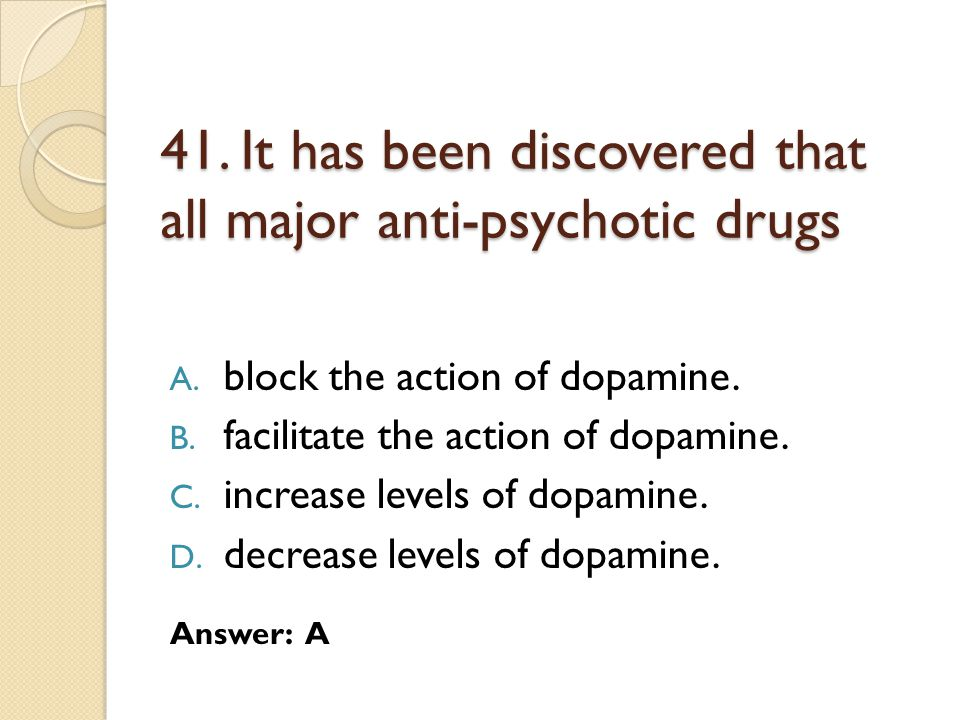 41. It has been discovered that all major anti-psychotic drugs