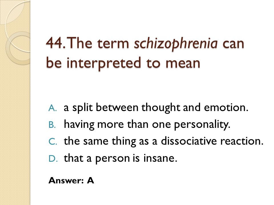 44. The term schizophrenia can be interpreted to mean