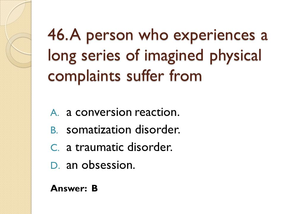 46. A person who experiences a long series of imagined physical complaints suffer from