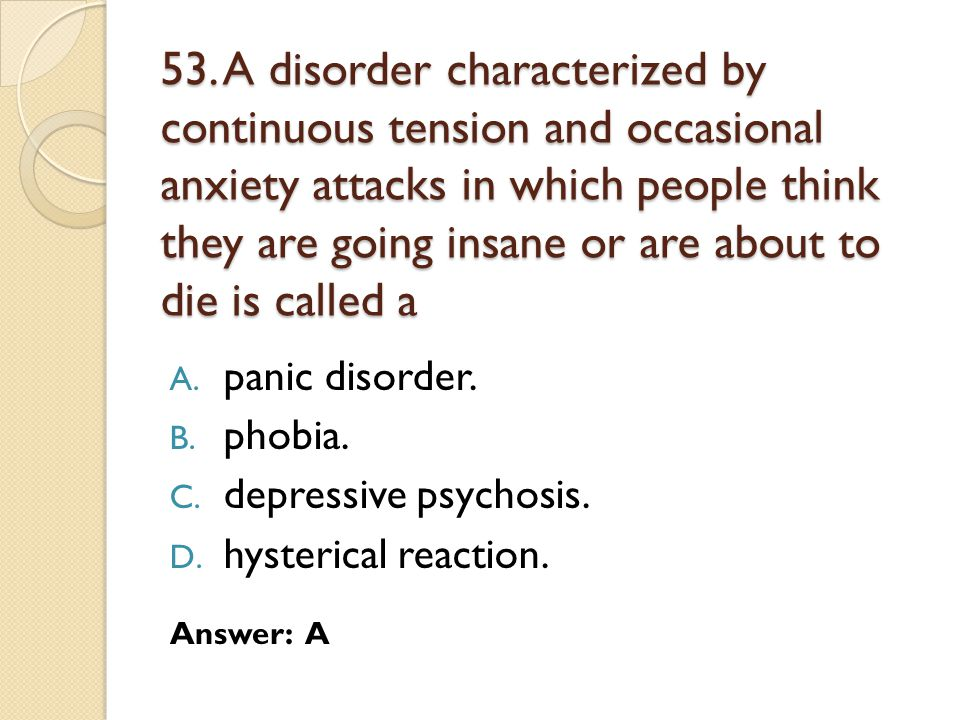 53. A disorder characterized by continuous tension and occasional anxiety attacks in which people think they are going insane or are about to die is called a