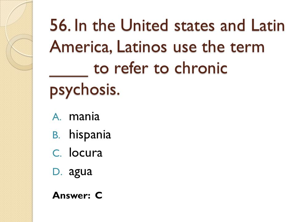 56. In the United states and Latin America, Latinos use the term ____ to refer to chronic psychosis.