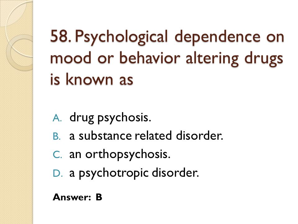 58. Psychological dependence on mood or behavior altering drugs is known as