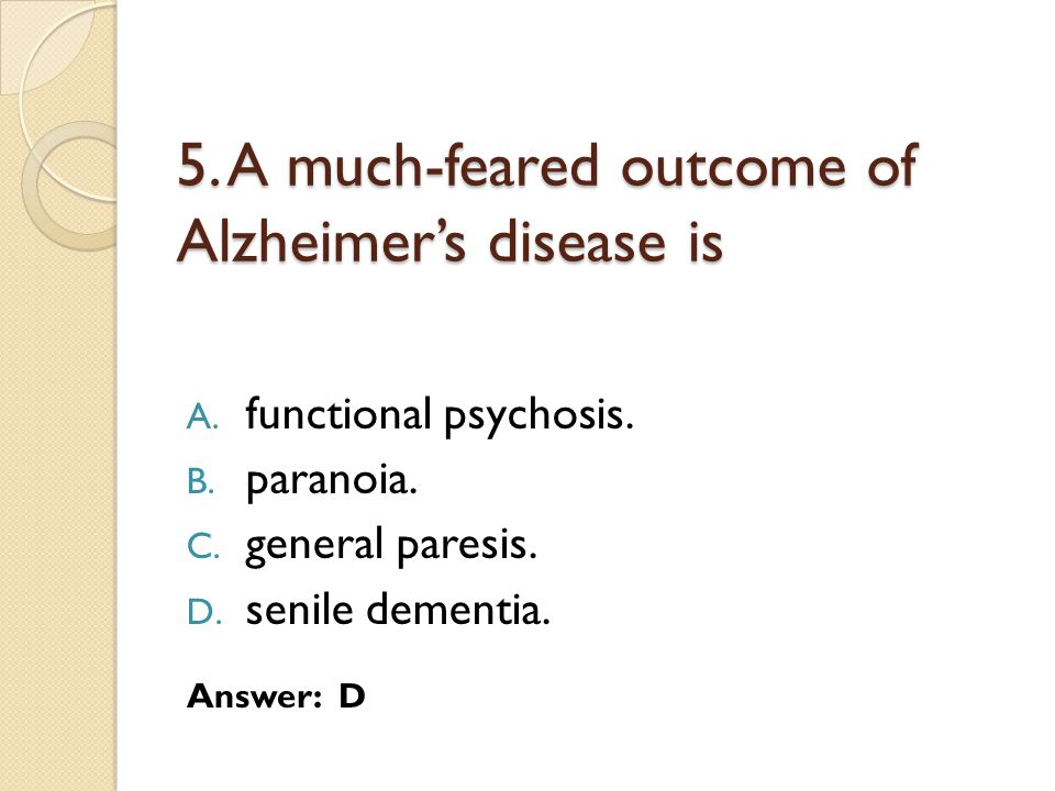 5. A much-feared outcome of Alzheimer's disease is