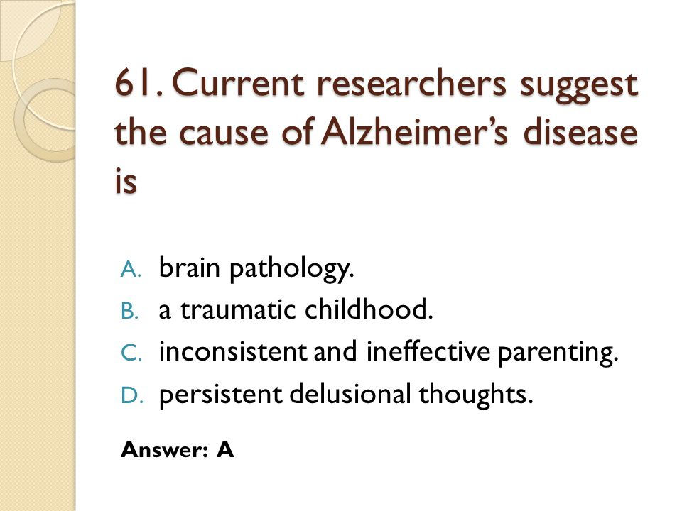 61. Current researchers suggest the cause of Alzheimer's disease is