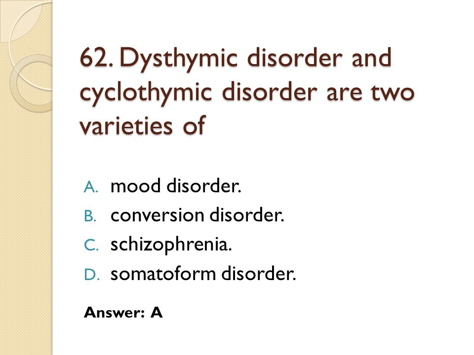 62. Dysthymic disorder and cyclothymic disorder are two varieties of