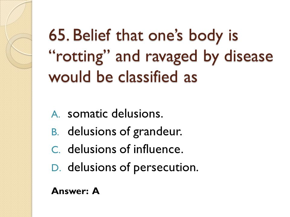65. Belief that one's body is rotting and ravaged by disease would be classified as