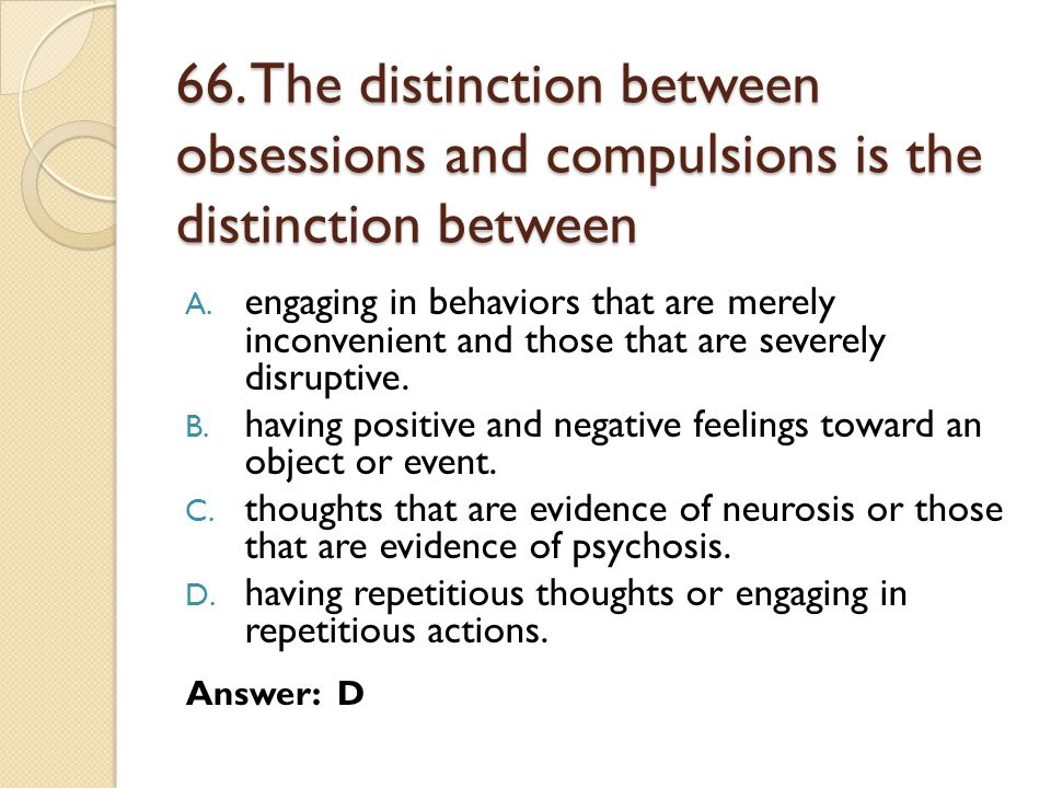 66. The distinction between obsessions and compulsions is the distinction between