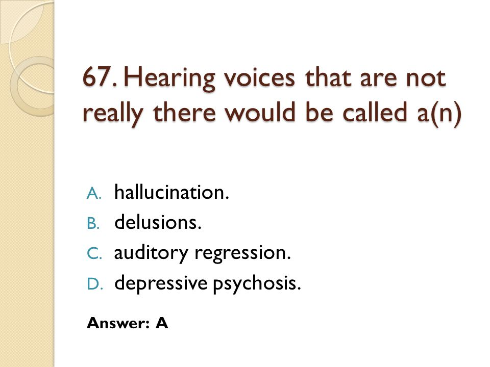 67. Hearing voices that are not really there would be called a(n)