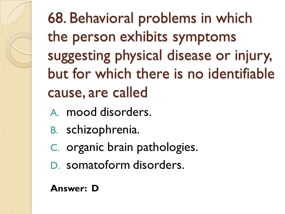 68. Behavioral problems in which the person exhibits symptoms suggesting physical disease or injury, but for which there is no identifiable cause, are called