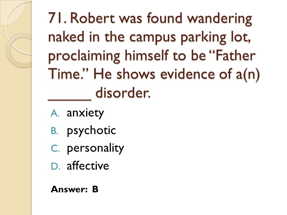 71. Robert was found wandering naked in the campus parking lot, proclaiming himself to be Father Time. He shows evidence of a(n) _____ disorder.