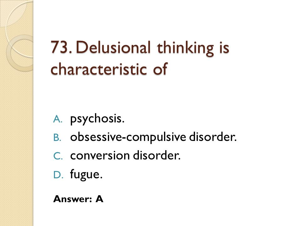 73. Delusional thinking is characteristic of