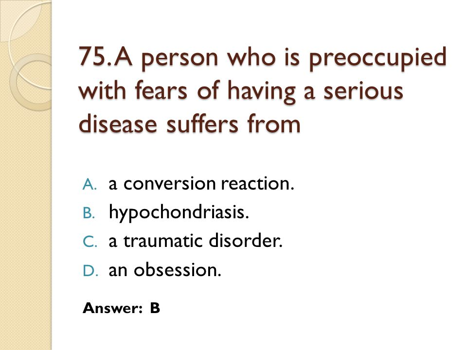 75. A person who is preoccupied with fears of having a serious disease suffers from