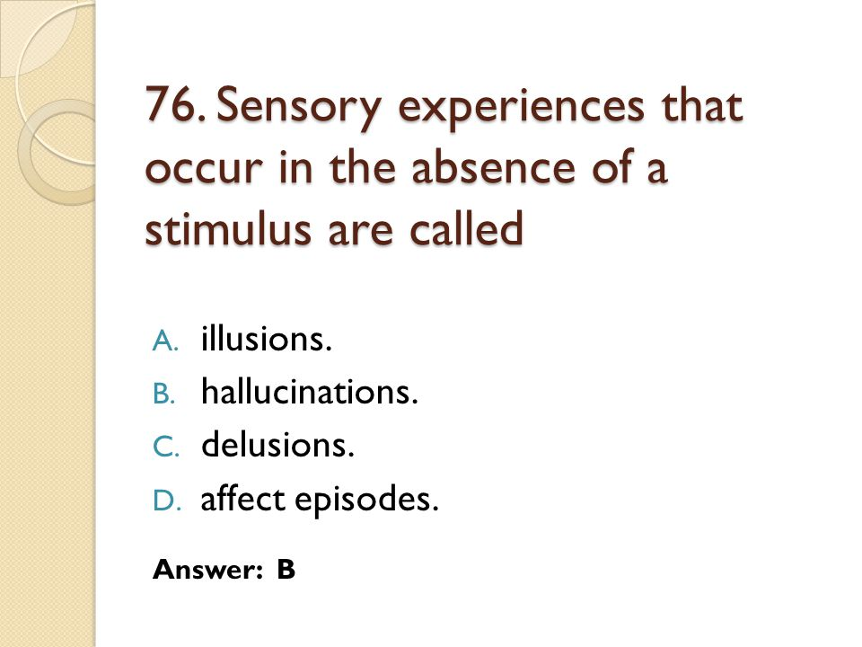 76. Sensory experiences that occur in the absence of a stimulus are called