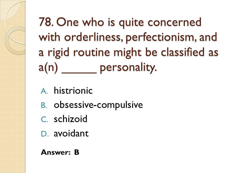 78. One who is quite concerned with orderliness, perfectionism, and a rigid routine might be classified as a(n) _____ personality.