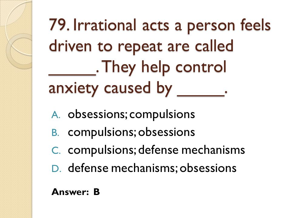 79. Irrational acts a person feels driven to repeat are called _____