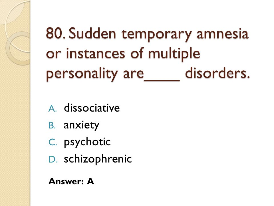 80. Sudden temporary amnesia or instances of multiple personality are____ disorders.