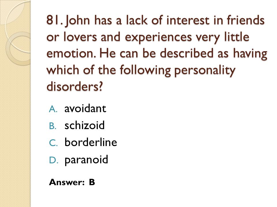 81. John has a lack of interest in friends or lovers and experiences very little emotion. He can be described as having which of the following personality disorders