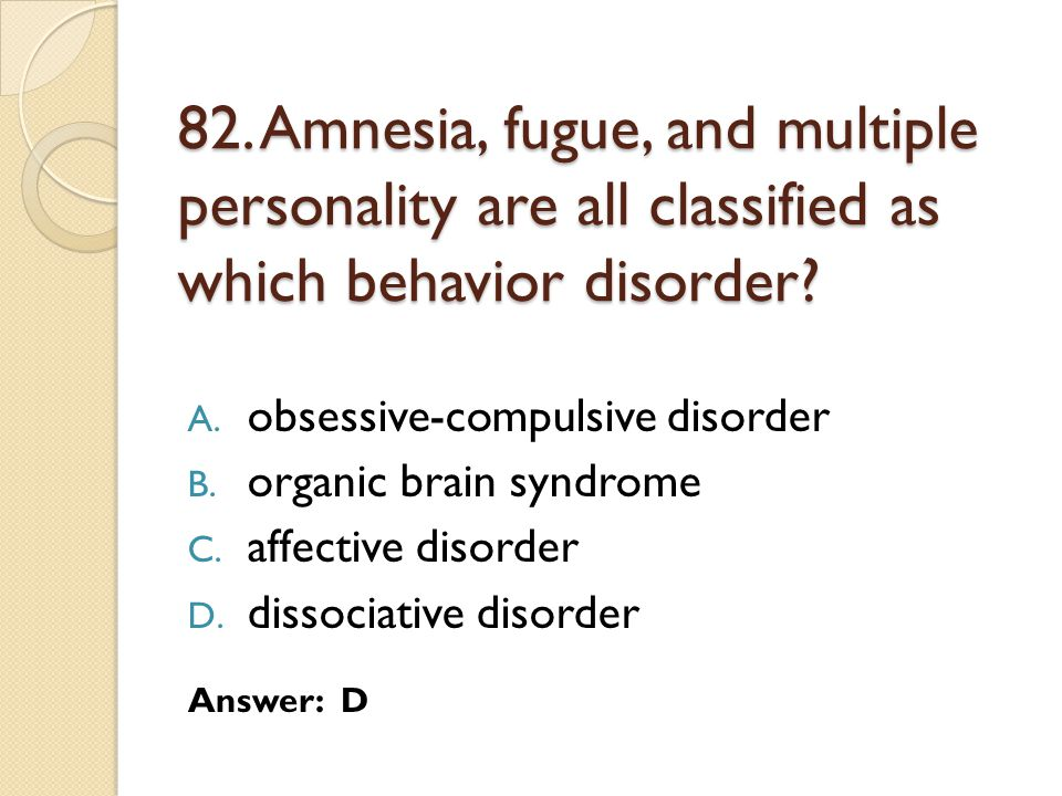82. Amnesia, fugue, and multiple personality are all classified as which behavior disorder
