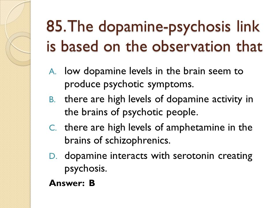 85. The dopamine-psychosis link is based on the observation that