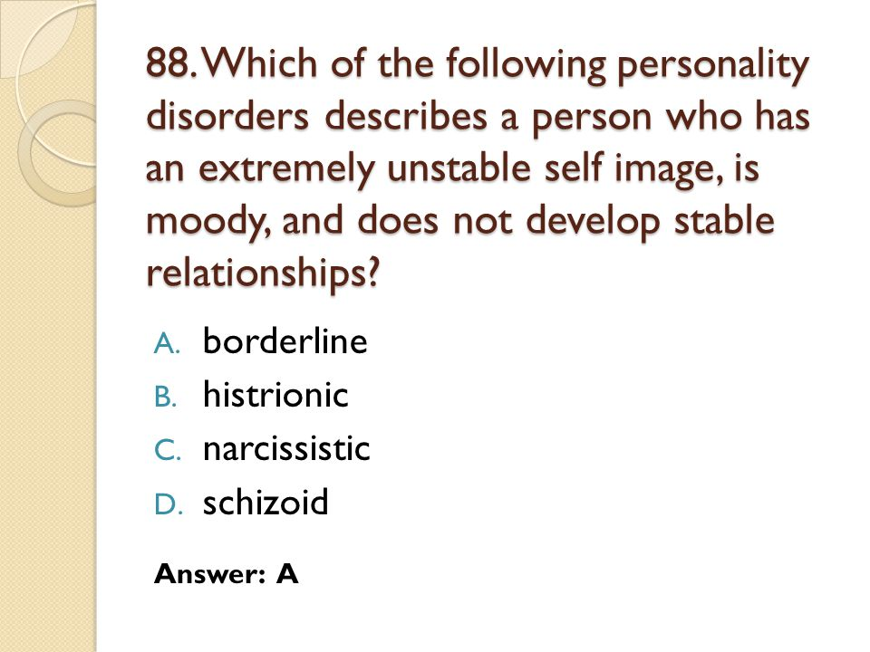88. Which of the following personality disorders describes a person who has an extremely unstable self image, is moody, and does not develop stable relationships