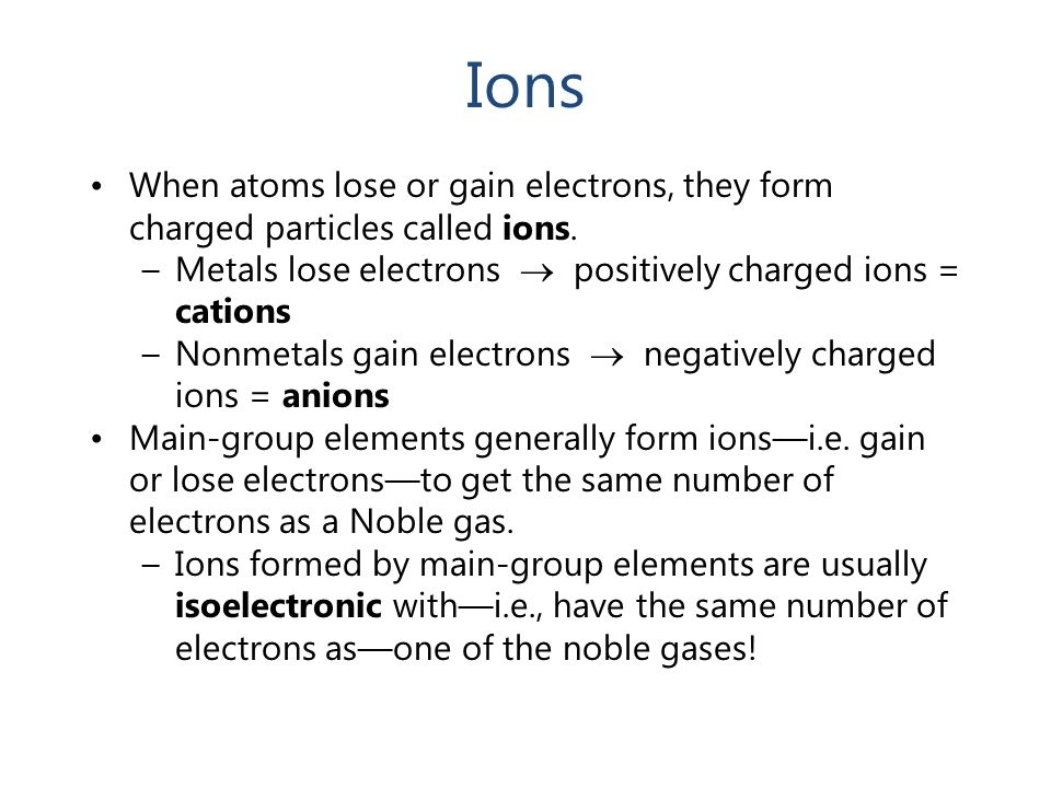 Ions When atoms lose or gain electrons, they form charged particles called ions. Metals lose electrons  positively charged ions = cations.
