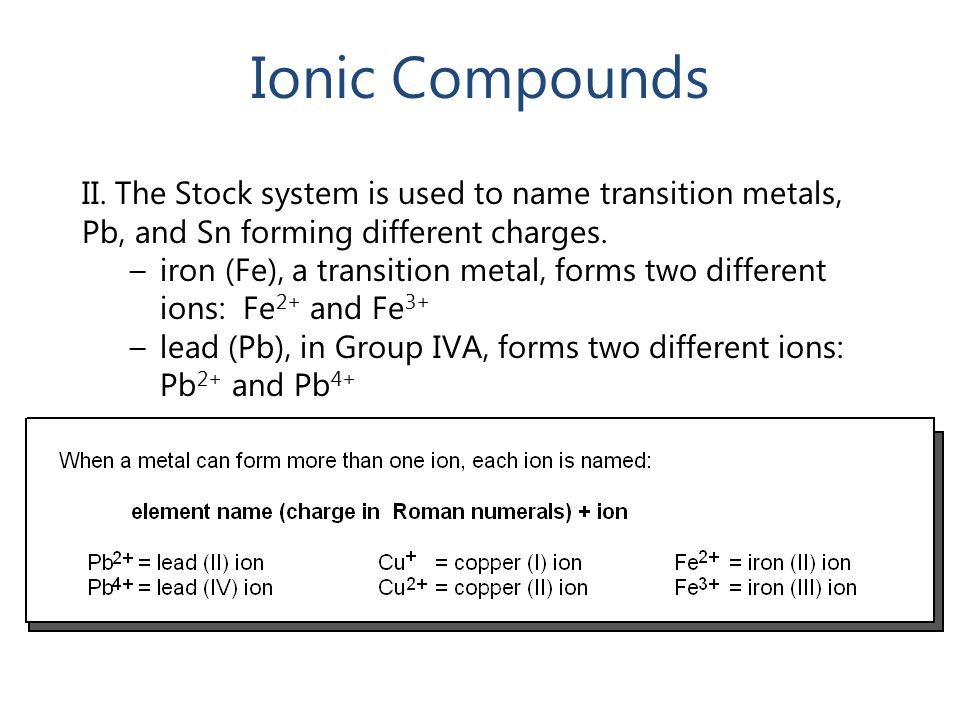 Ionic Compounds II. The Stock system is used to name transition metals, Pb, and Sn forming different charges.
