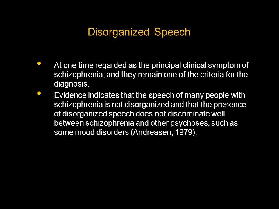 Disorganized Speech At one time regarded as the principal clinical symptom of schizophrenia, and they remain one of the criteria for the diagnosis.