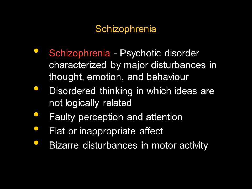 Schizophrenia Schizophrenia - Psychotic disorder characterized by major disturbances in thought, emotion, and behaviour.